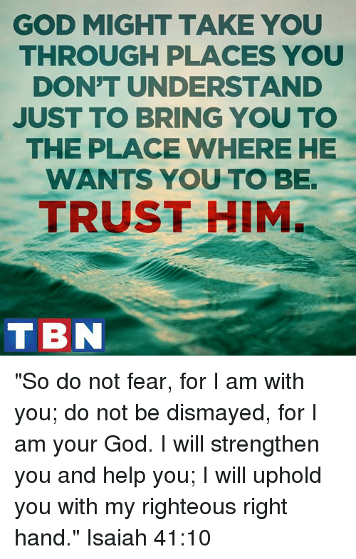"""Righteousness: GOD MIGHT TAKE YOU  THROUGH PLACES YOU  DON'T UNDERSTAND  JUST TO BRING YOU TO  THE PLACE WHERE HE  WANTS YOU TO BE.  TRUST HIM.  T BIN """"So do not fear, for I am with you; do not be dismayed, for I am your God. I will strengthen you and help you; I will uphold you with my righteous right hand."""" Isaiah 41:10"""