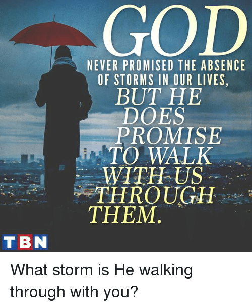 tbn: GOD  NEVER PROMISED THE ABSENCE  OF STORMS IN OUR LIVES,  BUT HE  DOES  PROMISE  TO WALK  WITH US  THROUGH  THEM  t.  TBN What storm is He walking through with you?