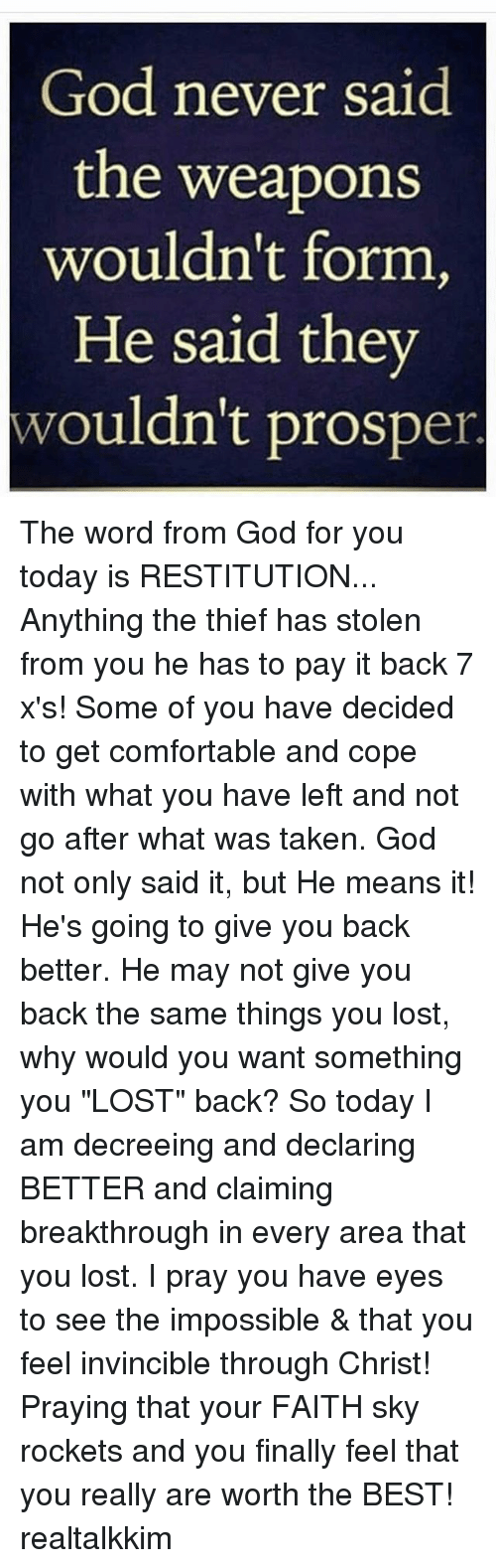 """Comfortable, God, and Memes: God never said  the weapons  wouldn't form,  He said they  wouldn't prosper The word from God for you today is RESTITUTION... Anything the thief has stolen from you he has to pay it back 7 x's! Some of you have decided to get comfortable and cope with what you have left and not go after what was taken. God not only said it, but He means it! He's going to give you back better. He may not give you back the same things you lost, why would you want something you """"LOST"""" back? So today I am decreeing and declaring BETTER and claiming breakthrough in every area that you lost. I pray you have eyes to see the impossible & that you feel invincible through Christ! Praying that your FAITH sky rockets and you finally feel that you really are worth the BEST! realtalkkim"""
