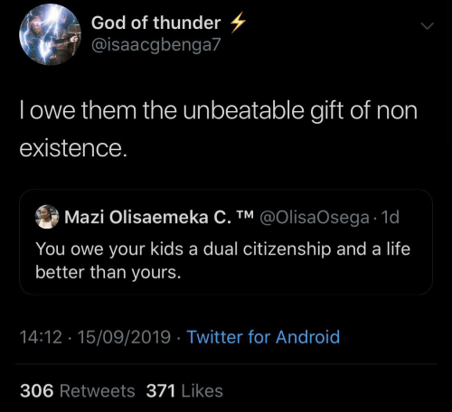 thunder: God of thunder  @isaacgbenga7  Towe them the unbeatable gift of non  existence.  Mazi Olisaemeka C. TM @OIlisaOsega 1d  You owe your kids a dual citizenship and a life  better than yours.  14:12 15/09/2019 Twitter for Android  306 Retweets 371 Likes