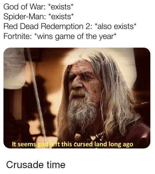 god of war: God of War: *exists  Spider-Man: *exists*  Red Dead Redemption 2: *also exists*  Fortnite: *wins game of the year*  It seems god left this cursed land long ago Crusade time