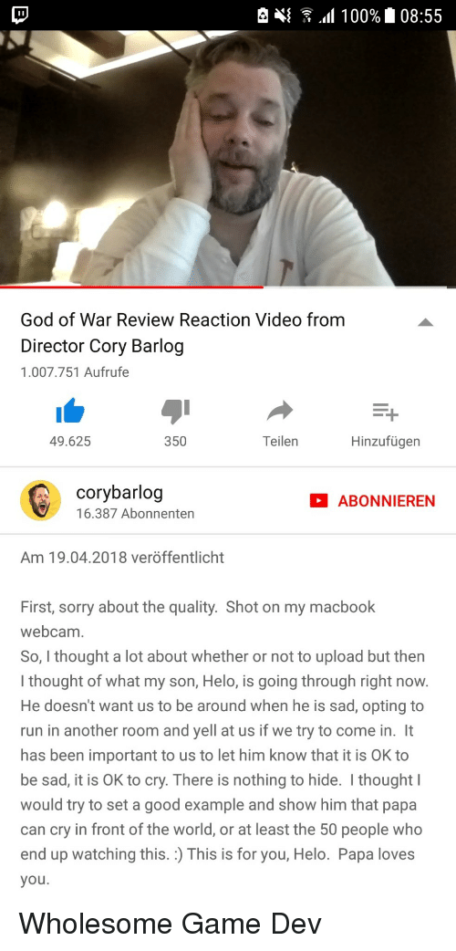 nothing to hide: God of War Review Reaction Video from  Director Cory Barlog  1.007.751 Aufrufe  49.625  350  Teilen  Hinzufügen  corybarlog  16.387 Abonnenten  ABONNIEREN  Am 19.04.2018 veröffentlicht  First, sorry about the quality. Shot on my macbook  webcam  So, I thought a lot about whether or not to upload but then  I thought of what my son, Helo, is going through right now  He doesn't want us to be around when he is sad, opting to  run in another room and yell at us if we try to come in. It  has been important to us to let him know that it is OK to  be sad, it is OK to cry. There is nothing to hide. I thought  would try to set a good example and show him that papa  can cry in front of the world, or at least the 50 people who  end up watching this. :) This is for you, Helo. Papa loves  you <p>Wholesome Game Dev</p>