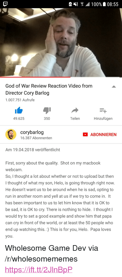 """nothing to hide: God of War Review Reaction Video from  Director Cory Barlog  1.007.751 Aufrufe  49.625  350  Teilen  Hinzufügen  corybarlog  16.387 Abonnenten  ABONNIEREN  Am 19.04.2018 veröffentlicht  First, sorry about the quality. Shot on my macbook  webcam  So, I thought a lot about whether or not to upload but then  I thought of what my son, Helo, is going through right now  He doesn't want us to be around when he is sad, opting to  run in another room and yell at us if we try to come in. It  has been important to us to let him know that it is OK to  be sad, it is OK to cry. There is nothing to hide. I thought  would try to set a good example and show him that papa  can cry in front of the world, or at least the 50 people who  end up watching this. :) This is for you, Helo. Papa loves  you <p>Wholesome Game Dev via /r/wholesomememes <a href=""""https://ift.tt/2JlnBpP"""">https://ift.tt/2JlnBpP</a></p>"""