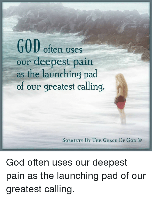 God, Memes, and Pain: GOD often uses  our deepest pain  as the launching pad  of our greatest calling  SoBRIETY BY THE GRACE OF GoD  CO God often uses our deepest pain as the launching pad of our greatest calling.