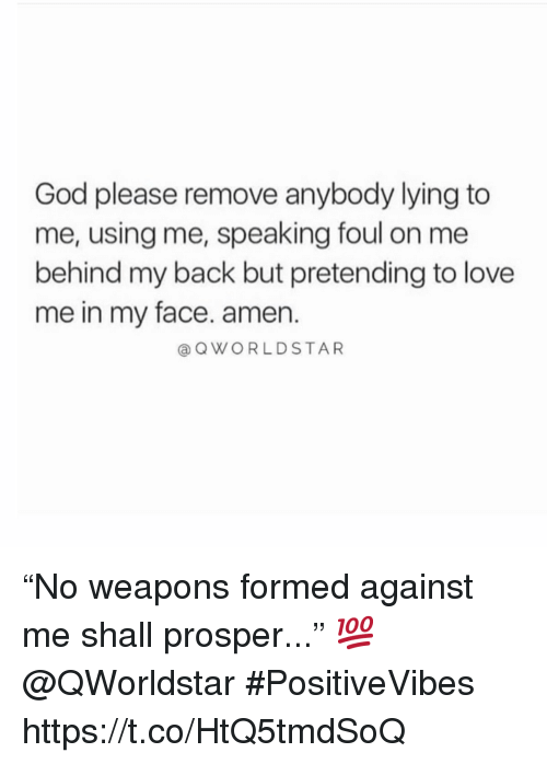 "prosper: God please remove anybody lying to  me, using me, speaking foul on me  behind my back but pretending to love  me in my face. amen.  @OWORLDSTAR ""No weapons formed against me shall prosper..."" 💯 @QWorldstar #PositiveVibes https://t.co/HtQ5tmdSoQ"
