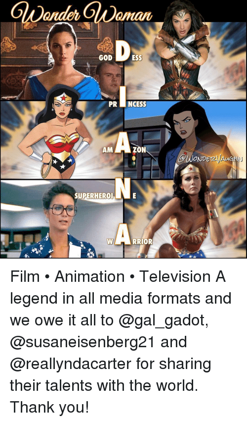 televisions: GOD  PRI INCESS  ZON  AM  SUPERHERO  RRIOR  AWOND Film • Animation • Television A legend in all media formats and we owe it all to @gal_gadot, @susaneisenberg21 and @reallyndacarter for sharing their talents with the world. Thank you!