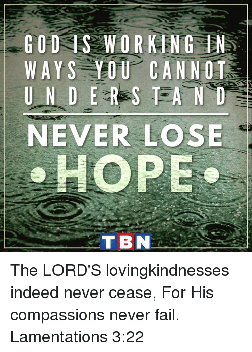 tbn: GOD S WORKING IN  WAYS YOU CANNOT  UNDER S TAND  NEVER LOSE  HOPE  TBN The LORD'S lovingkindnesses indeed never cease, For His compassions never fail. Lamentations 3:22