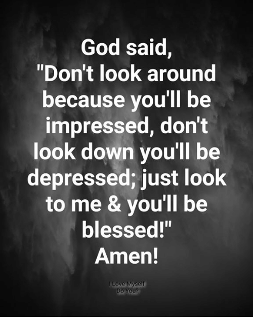 """dont look down: God said,  """"Don't look around  because you'll be  impressed, don't  look down you'll be  depressed; just look  to me & you'll be  blessed!""""  Amen!  Do You?"""