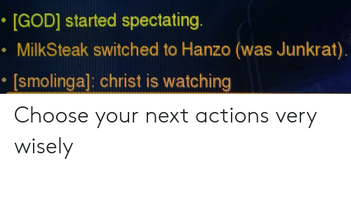Christ Is Watching: *[GOD] started spectating.  MilkSteak switched to Hanzo (was Junkrat).  [smolinga] christ is watching Choose your next actions very wisely