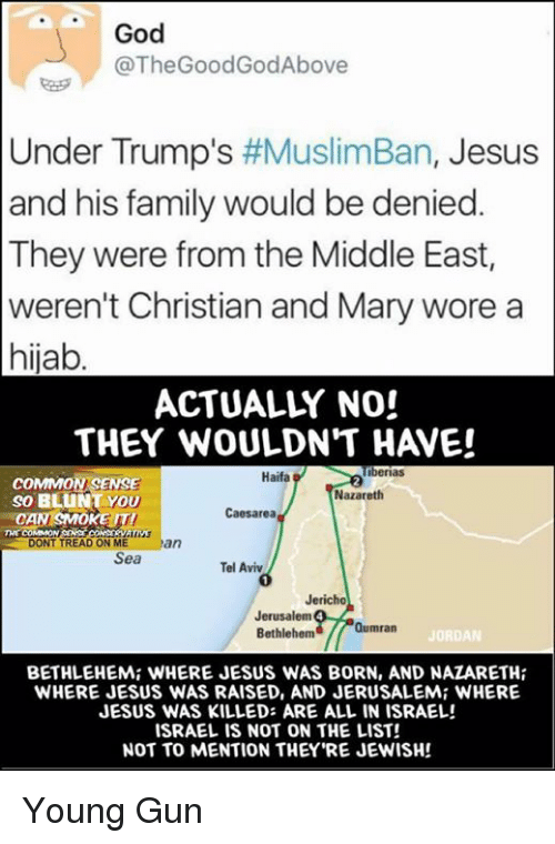 Memes, Israeli, and Common Sense: God  @The GoodGod Above  Under Trump's  #MuslimBan, Jesus  and his family would be denied.  They were from the Middle East,  weren't Christian and Mary wore a  hijab  ACTUALLY NO!  THEY WOULDN'T H VE!  Tiberias  Haifa  COMMON SENSE  Nazareth  So YOU  Caesarea  N SMOKE IT!  CA  DONT TREAD ON ME  an  Sea  Tel Aviv  Jericho  Jerusalem  Qumran  Bethlehem  JORDAN  BETHLEHEMi WHERE JESUS WAS BORN, AND NAZARETH  WHERE JESUS WAS RAISED, AND JERUSALEMi WHERE  JESUS WAS KILLED: ARE ALL IN ISRAEL!  ISRAELIS NOT ON THE LIST!  NOT TO MENTION THEY'RE JEWISH! Young Gun