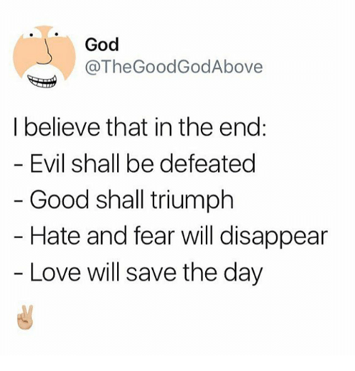 save-the-day: God  @TheGoodGodAbove  I believe that in the end:  Evil shall be defeated  Good shall triumph  Hate and fear will disappear  Love will save the day