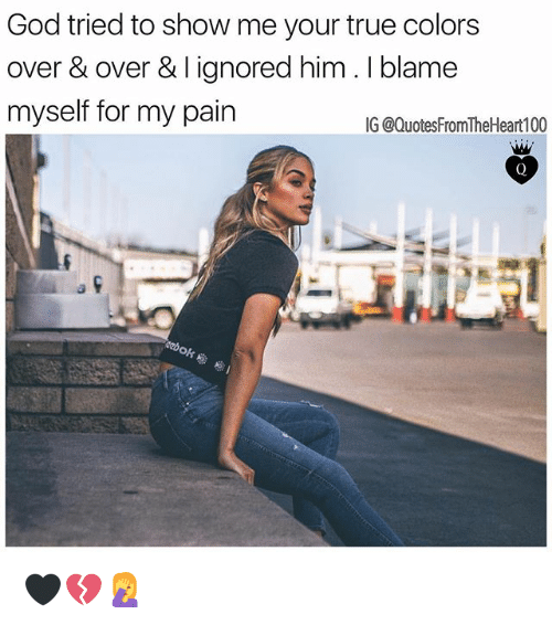 Pained: God tried to show me your true colors  over & over & I ignored him. I blame  myself for my pain  IG @QuotesFromTheHeart100 🖤💔🤦♀️