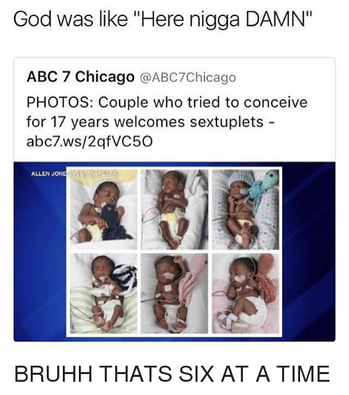 """Abc, Chicago, and God: God was like """"Here nigga DAMN""""  ABC 7 Chicago @ABC7Chicago  PHOTOS: Couple who tried to conceive  for 17 years welcomes sextuplets-  abc7.ws/2qfVC50  ALLEN JONE NCYMARKETIN BRUHH THATS SIX AT A TIME"""