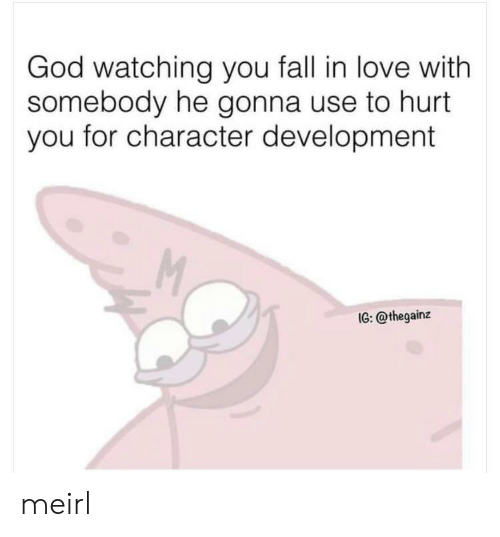 you fall in love: God watching you fall in love with  somebody he gonna use to hurt  you for character development  M  IG: @thegainz meirl