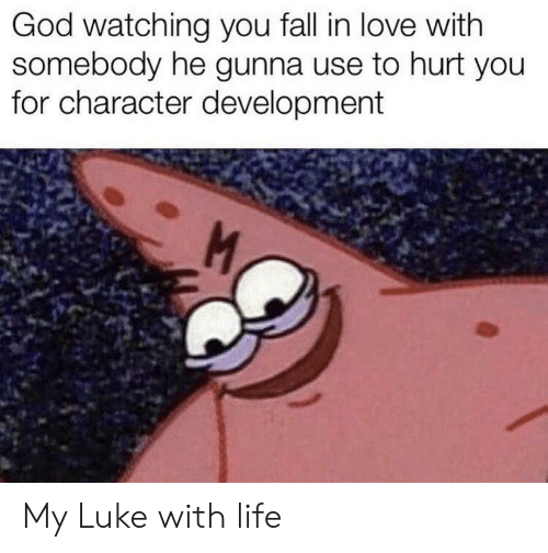 you fall in love: God watching you fall in love with  somebody he gunna use to hurt you  for character development  M My Luke with life
