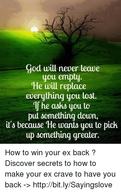 memes: God will never leave  you empt  He will replace  everything you loat.  If he askd you to  put somethinq down,  it'o because He wants you to pich  up d How to win your ex back ? Discover secrets to how to make your ex crave to have you back -> http://bit.ly/Sayingslove