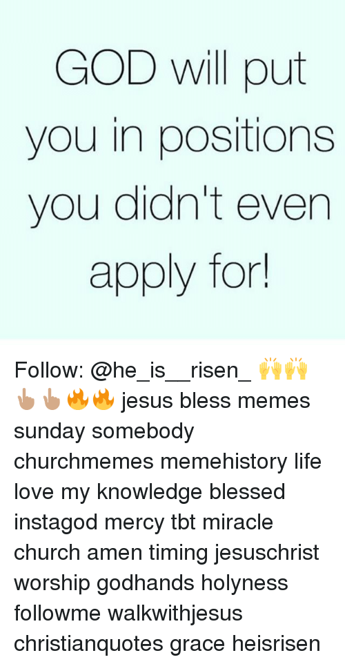 Meme History : GOD will put  you in positions  you didn't even  apply for Follow: @he_is__risen_ 🙌🙌👆🏽👆🏽🔥🔥 jesus bless memes sunday somebody churchmemes memehistory life love my knowledge blessed instagod mercy tbt miracle church amen timing jesuschrist worship godhands holyness followme walkwithjesus christianquotes grace heisrisen