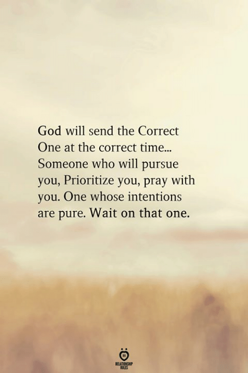 pursue: God will send the Correct  One at the correct time..  Someone who will pursue  you, Prioritize you, pray with  you. One whose intentions  are pure. Wait on that one.  RELATIONGHP