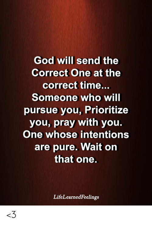 pursue: God will send the  Correct One at the  correct time...  Someone who will  pursue you, Prioritize  you, pray with you.  One whose intentions  are pure. Wait on  that one.  LifeLearnedFeelings <3