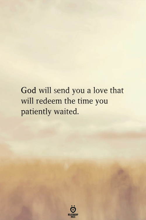 patiently: God will send you a love that  will redeem the time you  patiently waited.