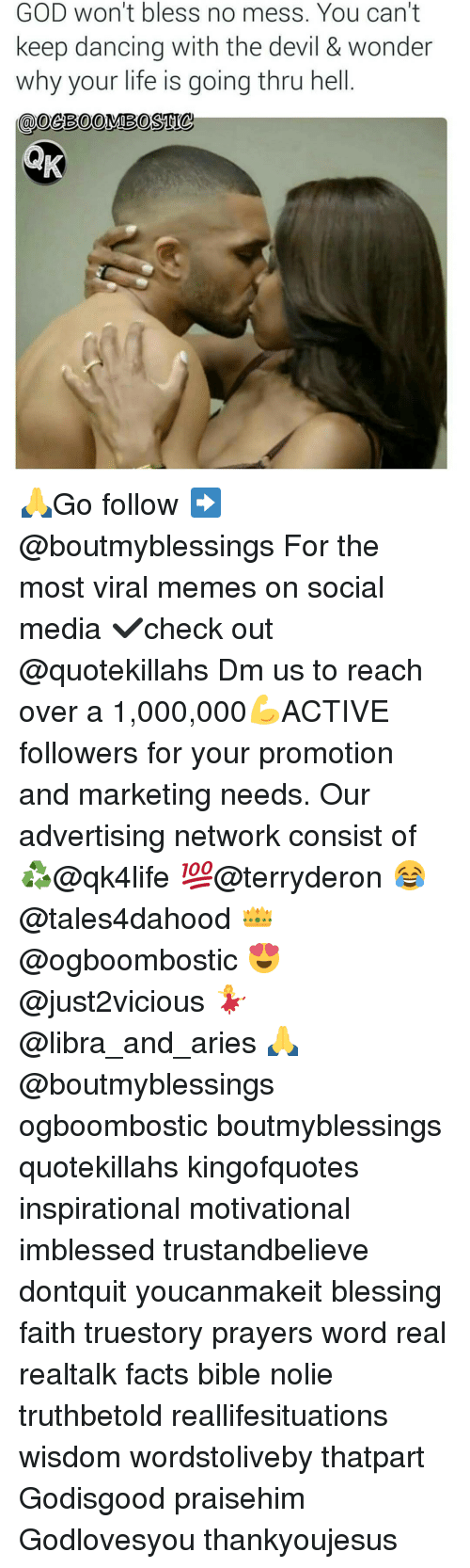 Advertise Network: GOD won't bless no mess. You can't  keep dancing with the devil & wonder  why your life is going thru hell 🙏Go follow ➡@boutmyblessings For the most viral memes on social media ✔check out @quotekillahs Dm us to reach over a 1,000,000💪ACTIVE followers for your promotion and marketing needs. Our advertising network consist of ♻@qk4life 💯@terryderon 😂@tales4dahood 👑@ogboombostic 😍@just2vicious 💃@libra_and_aries 🙏@boutmyblessings ogboombostic boutmyblessings quotekillahs kingofquotes inspirational motivational imblessed trustandbelieve dontquit youcanmakeit blessing faith truestory prayers word real realtalk facts bible nolie truthbetold reallifesituations wisdom wordstoliveby thatpart Godisgood praisehim Godlovesyou thankyoujesus