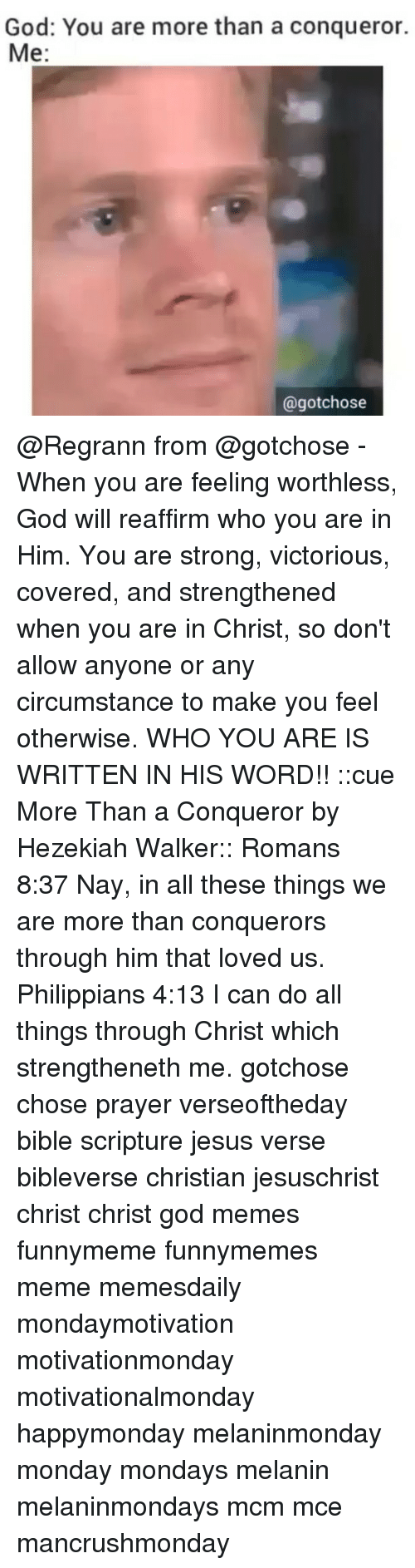 God, Jesus, and Meme: God: You are more than a conqueror.  Me  @gotchose @Regrann from @gotchose - When you are feeling worthless, God will reaffirm who you are in Him. You are strong, victorious, covered, and strengthened when you are in Christ, so don't allow anyone or any circumstance to make you feel otherwise. WHO YOU ARE IS WRITTEN IN HIS WORD!! ::cue More Than a Conqueror by Hezekiah Walker:: Romans 8:37 Nay, in all these things we are more than conquerors through him that loved us. Philippians 4:13 I can do all things through Christ which strengtheneth me. gotchose chose prayer verseoftheday bible scripture jesus verse bibleverse christian jesuschrist christ christ god memes funnymeme funnymemes meme memesdaily mondaymotivation motivationmonday motivationalmonday happymonday melaninmonday monday mondays melanin melaninmondays mcm mce mancrushmonday
