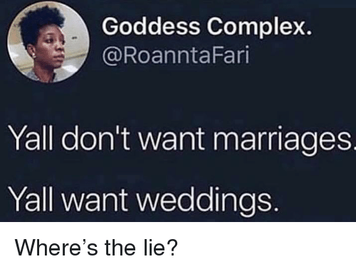 Weddings: Goddess Complex.  @RoanntaFari  Yall don't want marriages  Yall want weddings Where's the lie?
