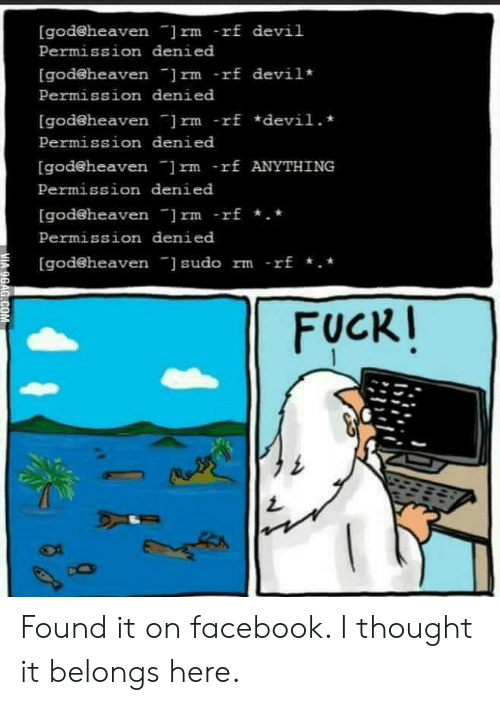 """denied: [godeheaven """"]rm -rf devil  Permission denied  [god@heaven rm -rf devil  Permission denied  [godeheaven ]rm -rf *devil.  Permission denied  [god@heaven ]rm -rf ANYTHING  Permission denied  [godeheaven ]rm -rf.  Permission denied  [god@heaven sudo rm -rf .*  FUCKI  MIA 9GAG.COM Found it on facebook. I thought it belongs here."""