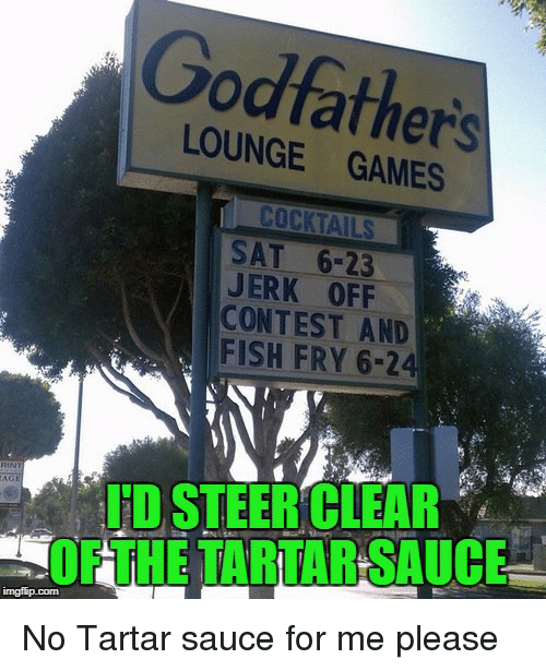 godfathers: Godfathers  LOUNGE GAMES  SAT 6-23  JERK OFF  CONTEST AND  FISH FRY 6-24  FD STEERCLEAR  OFTHE TARTAR SAUCE  imgfip.com No Tartar sauce for me please