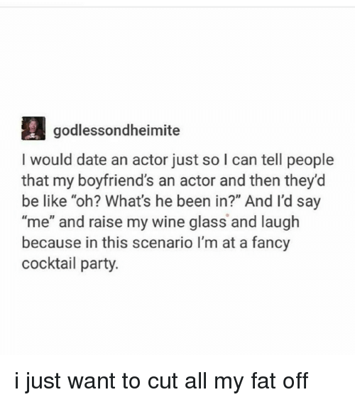 """Ironic, Glass, and Wanted: godlessondheimite  I would date an actor just so I can tell people  that my boyfriend's an actor and then they'd  be like """"oh? What's he been in?"""" And I'd say  """"me"""" and raise my wine glass and laugh  because in this scenario I'm at a fancy  cocktail party i just want to cut all my fat off"""