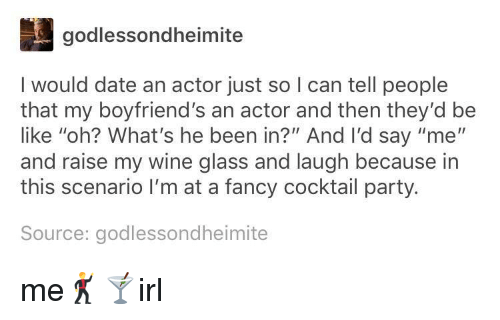 """cocktail: godlessondheimite  I would date an actor just so I can tell people  that my boyfriend's an actor and then they'd be  like """"oh? What's he been in?"""" And I'd say """"me""""  and raise my wine glass and laugh because in  this scenario I'm at a fancy cocktail party.  Source: godlessondheimite me🕺🍸irl"""