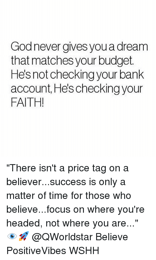 """A Dream, Memes, and Wshh: Godnever gives you a dream  that matches your budget.  Hes not checking your bank  account, He's checking your  FAITH! """"There isn't a price tag on a believer...success is only a matter of time for those who believe...focus on where you're headed, not where you are..."""" 👁🚀 @QWorldstar Believe PositiveVibes WSHH"""