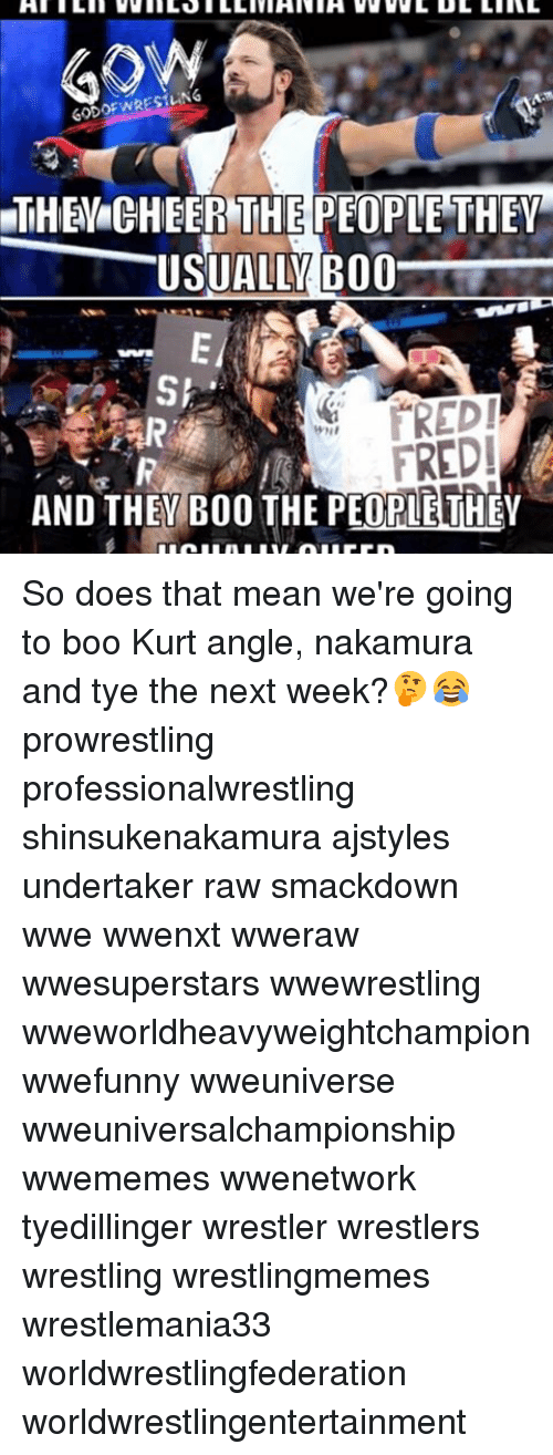 Cheerfulness: GODOF WRESTLING  THE CHEER THE PEOPLE THEY  USUALLY B00  SI  FREDI  AND THEY BOO THE THE So does that mean we're going to boo Kurt angle, nakamura and tye the next week?🤔😂 prowrestling professionalwrestling shinsukenakamura ajstyles undertaker raw smackdown wwe wwenxt wweraw wwesuperstars wwewrestling wweworldheavyweightchampion wwefunny wweuniverse wweuniversalchampionship wwememes wwenetwork tyedillinger wrestler wrestlers wrestling wrestlingmemes wrestlemania33 worldwrestlingfederation worldwrestlingentertainment
