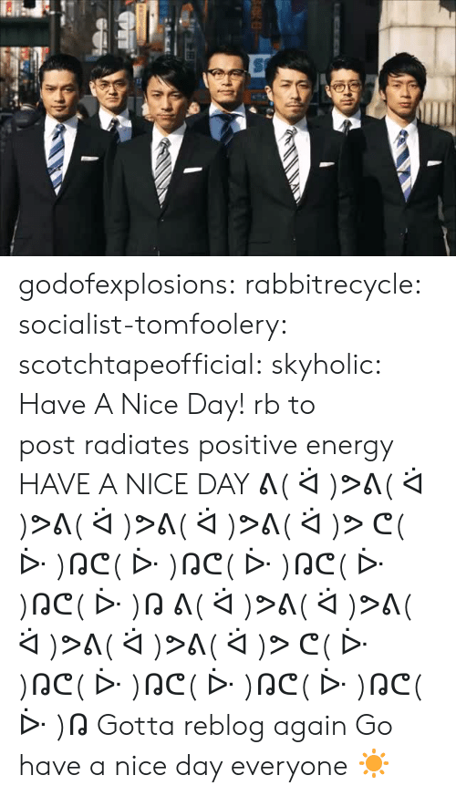 positive energy: godofexplosions:  rabbitrecycle:  socialist-tomfoolery:  scotchtapeofficial:  skyholic: Have A Nice Day! rb to 今日はhave a nice day   This post radiates positive energy    HAVE A NICE DAY  ᕕ( ᐛ )ᕗᕕ( ᐛ )ᕗᕕ( ᐛ )ᕗᕕ( ᐛ )ᕗᕕ( ᐛ )ᕗ  ᕦ( ᐕ )ᕡᕦ( ᐕ )ᕡᕦ( ᐕ )ᕡᕦ( ᐕ )ᕡᕦ( ᐕ )ᕡ  ᕕ( ᐛ )ᕗᕕ( ᐛ )ᕗᕕ( ᐛ )ᕗᕕ( ᐛ )ᕗᕕ( ᐛ )ᕗ  ᕦ( ᐕ )ᕡᕦ( ᐕ )ᕡᕦ( ᐕ )ᕡᕦ( ᐕ )ᕡᕦ( ᐕ )ᕡ   Gotta reblog again Go have a nice day everyone ☀️