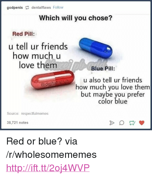 """Blue Pill: godpenis dentalflaws Follow  Which will you chose?  Red Pill:  u tell ur friends  how much u  love them  Blue Pill:  u also tell ur friends  how much you love them  but maybe you prefer  color blue  Source: respectfulmemes  38,721 notes <p>Red or blue? via /r/wholesomememes <a href=""""http://ift.tt/2oj4WVP"""">http://ift.tt/2oj4WVP</a></p>"""