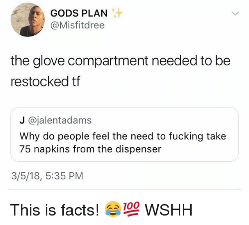 Facts, Fucking, and Memes: GODS PLAN  @Misfitdree  the glove compartment needed to be  restocked tf  J @jalentadams  Why do people feel the need to fucking take  75 napkins from the dispenser  3/5/18, 5:35 PM This is facts! 😂💯 WSHH