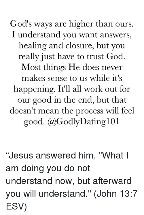 "Memes, Working Out, and 🤖: God's ways are higher than ours  I understand you want answers,  healing and closure, but you  really just have to trust God  Most things He does never  makes sense to us while it's  happening. It'll all work out for  our good in the end, but that  doesn't mean the process will feel  good. @Godly Dating 101 ""Jesus answered him, ""What I am doing you do not understand now, but afterward you will understand."" (John‬ ‭13:7‬ ‭ESV‬‬)"