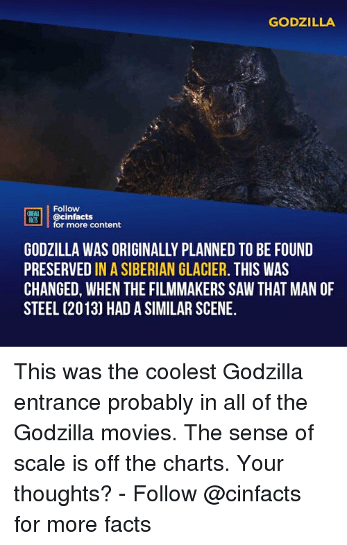 Off The Charts: GODZILLA  Follow  ONEAA  @cinfacts  for more content  GODZILLA WAS ORIGINALLY PLANNED TO BE FOUND  PRESERVED IN A SIBERIAN GLACIER. THIS WAS  CHANGED, WHEN THE FILMMAKERS SAW THAT MAN OF  STEEL (2013) HAD A SIMILAR SCENE. This was the coolest Godzilla entrance probably in all of the Godzilla movies. The sense of scale is off the charts. Your thoughts?⠀ -⠀⠀ Follow @cinfacts for more facts