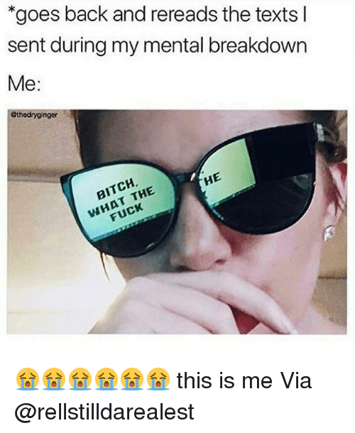 """Bitch, Memes, and Fuck: """"goes back and rereads the texts l  sent during my mental breakdown  Me:  ethedryginger  BITCH  WHAT THE  FUCK  HE 😭😭😭😭😭😭 this is me Via @rellstilldarealest"""