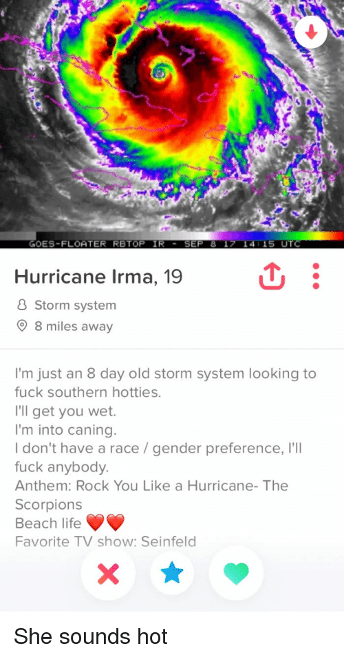 utc: GOES-FLOATER RBTOP IR - SEP 8 1> 14:15 UTC  Hurricane Irma, 19  & Storm system  8 miles away  I'm just an 8 day old storm system looking to  fuck southern hotties  I'll get you wet.  I'm into caning.  Idon't have a race /gender preference, I'lI  fuck anybody.  Anthem: Rock You Like a Hurricane- The  Scorpions  Beach life  Favorite TV show: Seinfeld She sounds hot