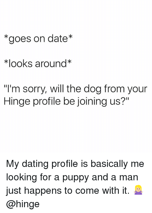 """Dating, Sorry, and Date: *goes on date*  *looks around*  """"I'm sorry, will the dog from your  Hinge profile be joining us?"""" My dating profile is basically me looking for a puppy and a man just happens to come with it. 🤷🏼♀️ @hinge"""