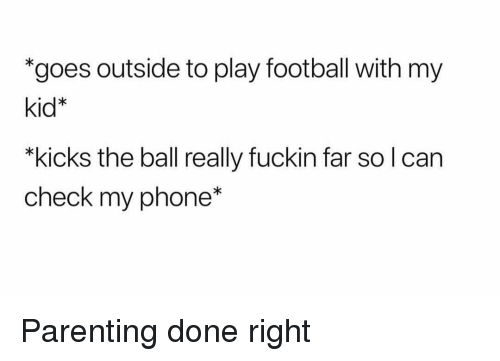 """Parenting Done Right: *goes outside to play football with my  kid*  """"kicks the ball really fuckin far so l can  check my phone* Parenting done right"""