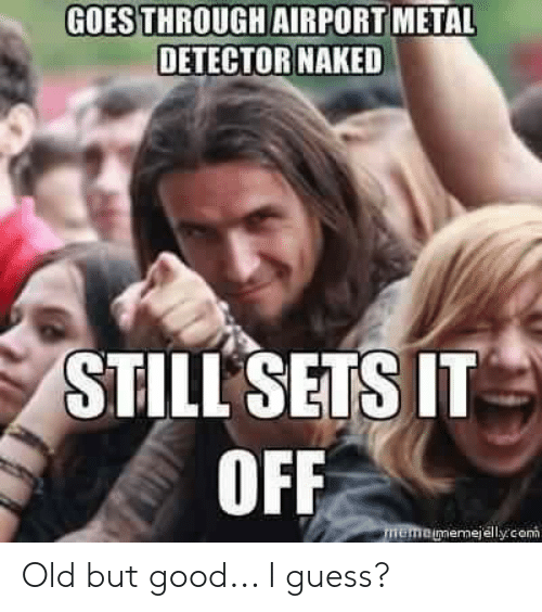 metal detector: GOES THROUGH AIRPORT METAL  DETECTOR NAKED  STILL SETS IT  OFF  memo memejelly.con Old but good... I guess?