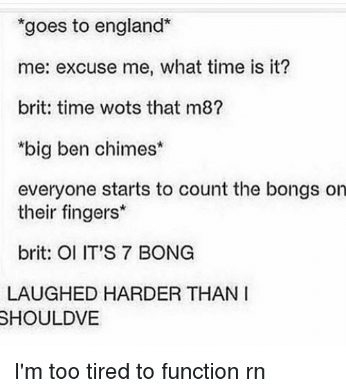 too tired to function: goes to england  me: excuse me, what time is it?  brit: time wots that m8?  *big ben chimes  everyone starts to count the bongs on  their fingers*  brit: OI IT'S 7 BONG  LAUGHED HARDER THAN I  SHOULDVE I'm too tired to function rn