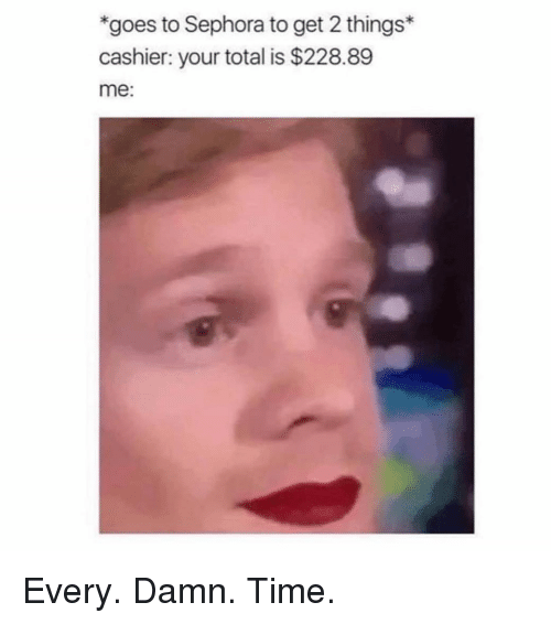 Sephora: goes to Sephora to get 2 things  cashier: your total is $228.89  me: Every. Damn. Time.