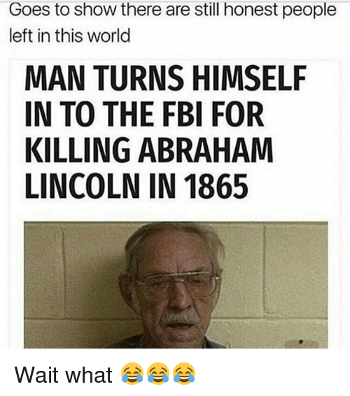 Abraham Lincoln, Fbi, and Funny: Goes to show there are still honest people  left in this world  MAN TURNS HIMSELF  IN TO THE FBI FOR  KILLING ABRAHAM  LINCOLN IN 1865 Wait what 😂😂😂