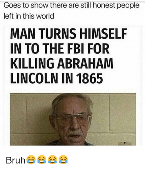 Abraham Lincoln, Bruh, and Fbi: Goes to show there are still honest people  left in this world  MAN TURNS HIMSELF  IN TO THE FBI FOR  KILLING ABRAHAM  LINCOLN IN 1865 Bruh😂😂😂😂