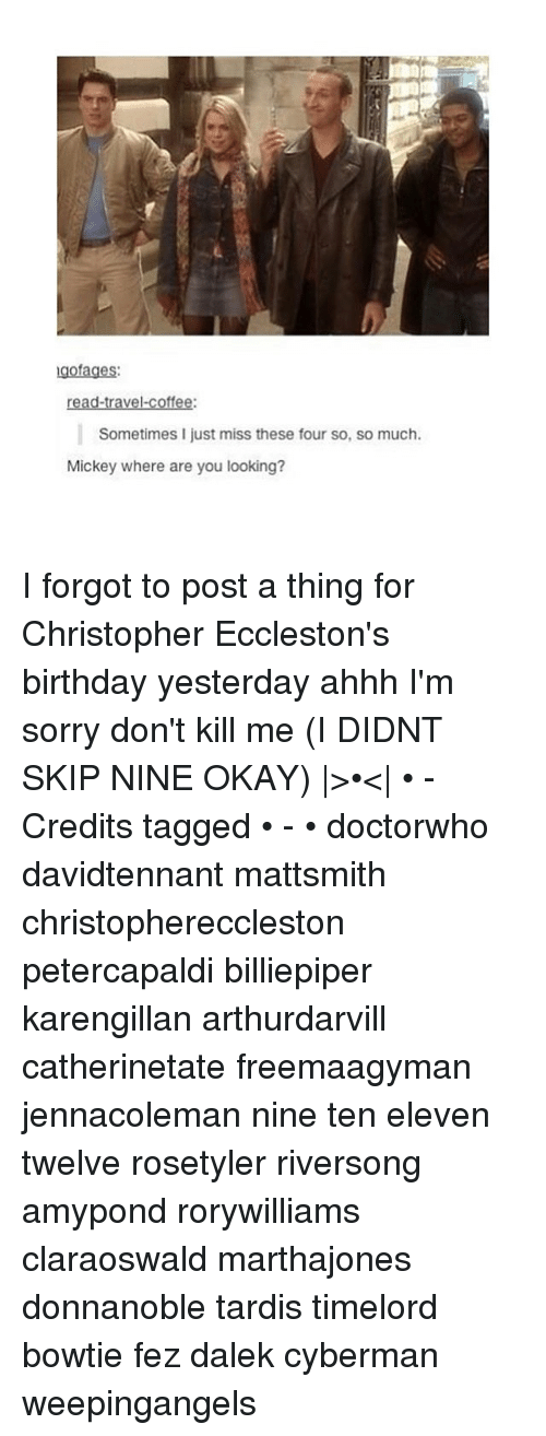 christophe: gofages:  ravel.  coffee:  Sometimes I just miss these four so, so much.  Mickey where are you looking? I forgot to post a thing for Christopher Eccleston's birthday yesterday ahhh I'm sorry don't kill me (I DIDNT SKIP NINE OKAY) |>•<| • - Credits tagged • - • doctorwho davidtennant mattsmith christophereccleston petercapaldi billiepiper karengillan arthurdarvill catherinetate freemaagyman jennacoleman nine ten eleven twelve rosetyler riversong amypond rorywilliams claraoswald marthajones donnanoble tardis timelord bowtie fez dalek cyberman weepingangels