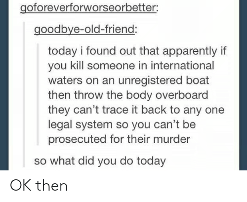 Tracing: goforeverforworseorbetter:  goodbye-old-friend:  today i found out that apparently if  you kill someone in international  waters on an unregistered boat  then throw the body overboard  they can't trace it back to any one  legal system so you can't be  prosecuted for their murder  so what did you do today OK then