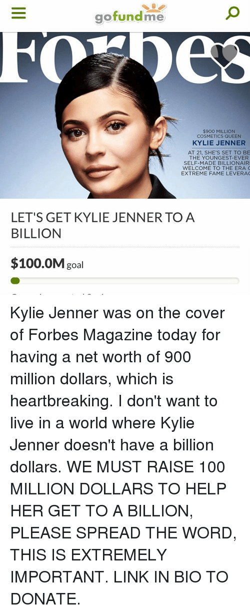 Anaconda, Kylie Jenner, and Memes: gofundme  $900 MILLION  COSMETICS QUEEN  KYLIE JENNER  AT 21, SHE'S SET TO BE  THE YOUNGEST-EVER  SELF-MADE BILLIONAIR  WELCOME TO THE ERA C  EXTREME FAME LEVERA  LET'S GET KYLIE JENNERTO A  BILLION  $100.0M goal Kylie Jenner was on the cover of Forbes Magazine today for having a net worth of 900 million dollars, which is heartbreaking. I don't want to live in a world where Kylie Jenner doesn't have a billion dollars. WE MUST RAISE 100 MILLION DOLLARS TO HELP HER GET TO A BILLION, PLEASE SPREAD THE WORD, THIS IS EXTREMELY IMPORTANT. LINK IN BIO TO DONATE.